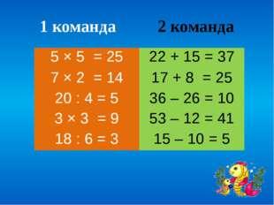 1 команда 2 команда 5 × 5 = 25 22 + 15= 37 7 × 2= 14 17 + 8= 25 20 : 4= 5 36