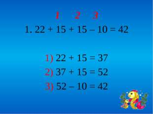 1 2 3 1. 22 + 15 + 15 – 10 = 42 1) 22 + 15 = 37 2) 37 + 15 = 52 3) 52 – 10 = 42