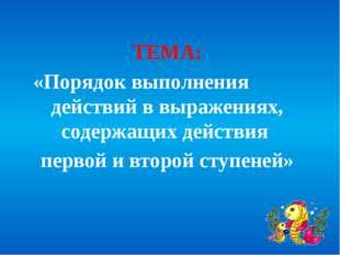 ТЕМА: «Порядок выполнения действий в выражениях, содержащих действия первой и