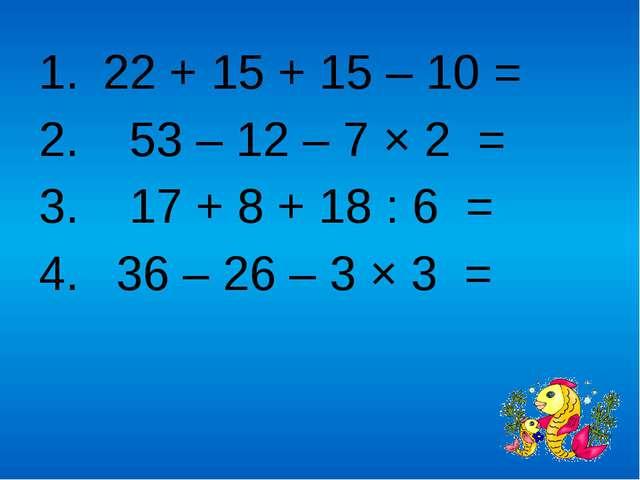 22 + 15 + 15 – 10 = 53 – 12 – 7 × 2 = 17 + 8 + 18 : 6 = 36 – 26 – 3 × 3 =