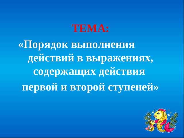 ТЕМА: «Порядок выполнения действий в выражениях, содержащих действия первой и...