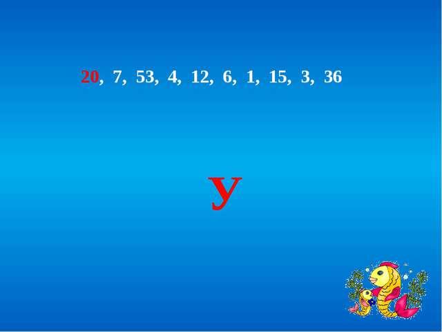 20, 7, 53, 4, 12, 6, 1, 15, 3, 36 У