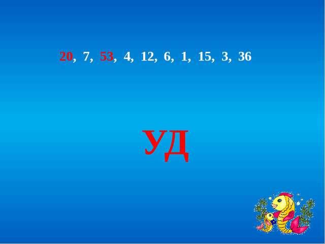 20, 7, 53, 4, 12, 6, 1, 15, 3, 36 УД
