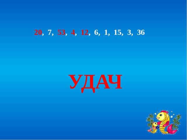 20, 7, 53, 4, 12, 6, 1, 15, 3, 36 УДАЧ