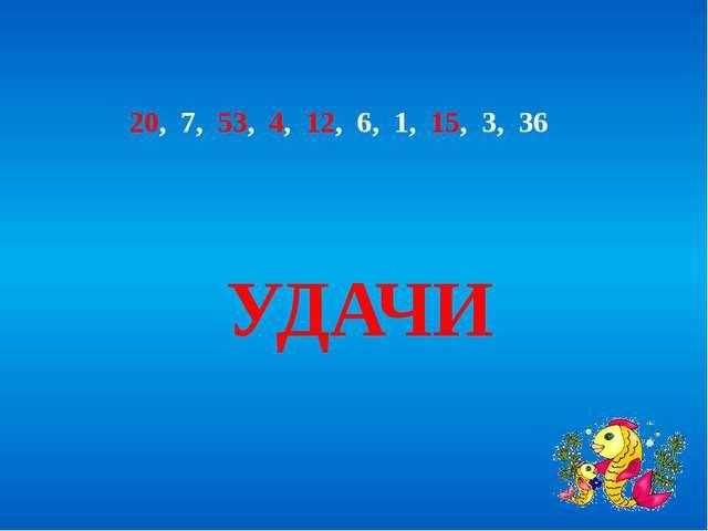 20, 7, 53, 4, 12, 6, 1, 15, 3, 36 УДАЧИ