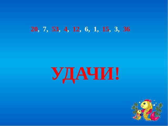 20, 7, 53, 4, 12, 6, 1, 15, 3, 36 УДАЧИ!