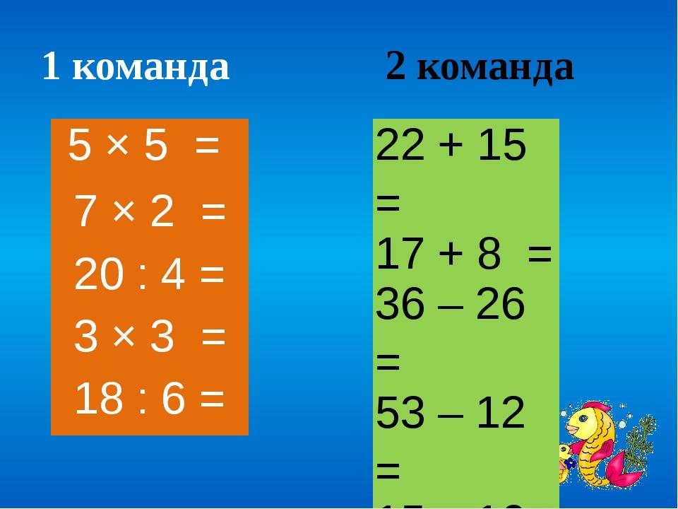 1 команда 2 команда 22 + 15 = 17 + 8 = 36 – 26 = 53 – 12 = 15 – 10 = 5 × 5 =...