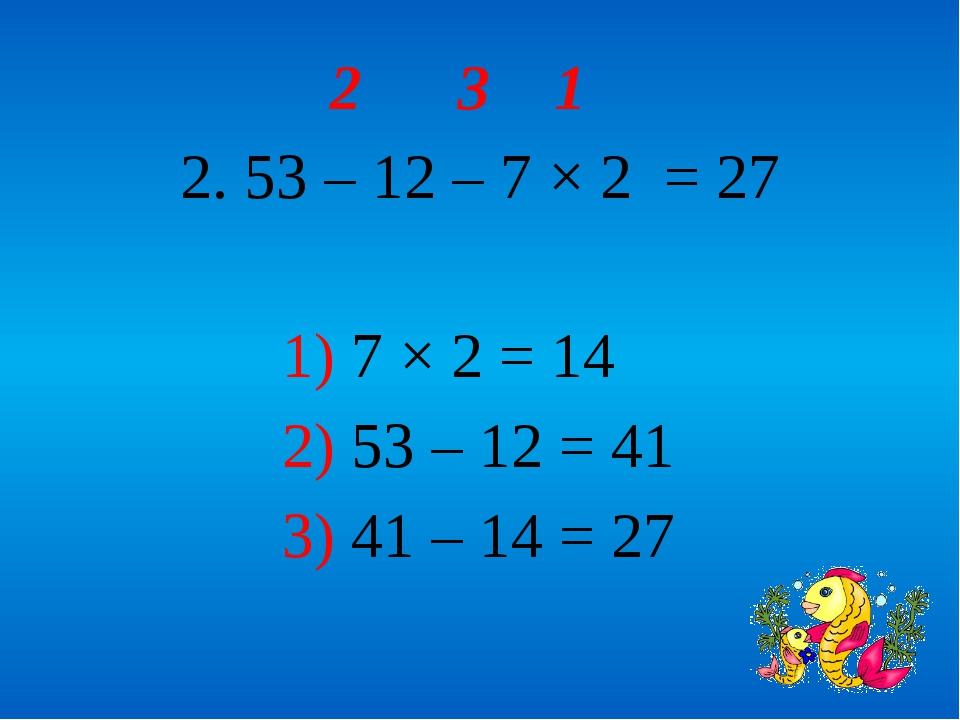 2 3 1 2. 53 – 12 – 7 × 2 = 27 1) 7 × 2 = 14 2) 53 – 12 = 41 3) 41 – 14 = 27