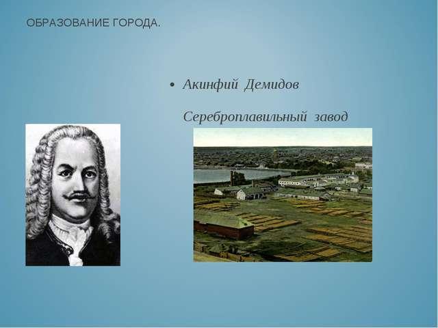 Акинфий Демидов Сереброплавильный завод ОБРАЗОВАНИЕ ГОРОДА.