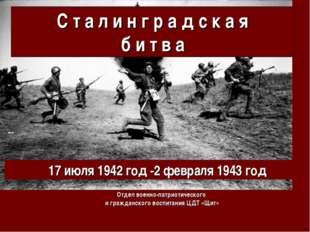 С т а л и н г р а д с к а я б и т в а 17июля 1942 год -2февраля 1943 год От