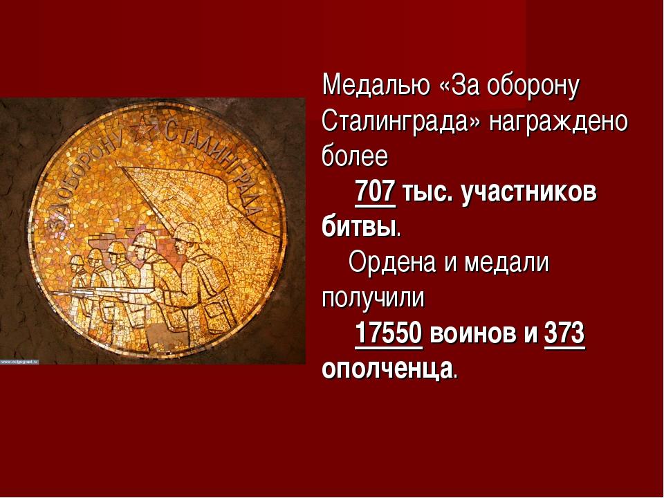 Медалью «За оборону Сталинграда» награждено более 707 тыс. участников битвы....