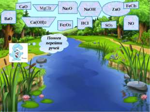 CaO MgCl2 Na2O NaOH ZnO FeCl3 BaO Ca(OH)2 Fe2O3 HCl SO3 NO Помоги перейти ручей