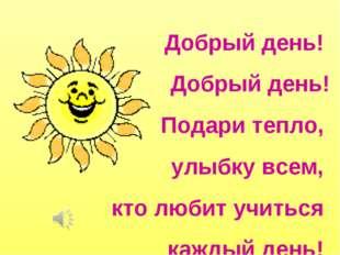 Добрый день! Добрый день! Подари тепло, улыбку всем, кто любит учиться каждый