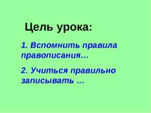 Цель урока: 1. Вспомнить правила правописания… 2. Учиться правильно записыват