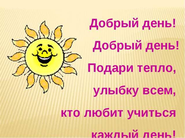 Добрый день! Добрый день! Подари тепло, улыбку всем, кто любит учиться каждый...