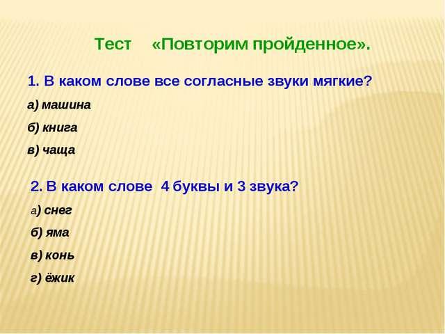Тест «Повторим пройденное». В каком слове все согласные звуки мягкие? а) маш...