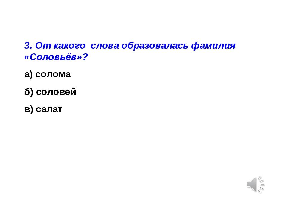 3. От какого слова образовалась фамилия «Соловьёв»? а) солома б) соловей в) с...