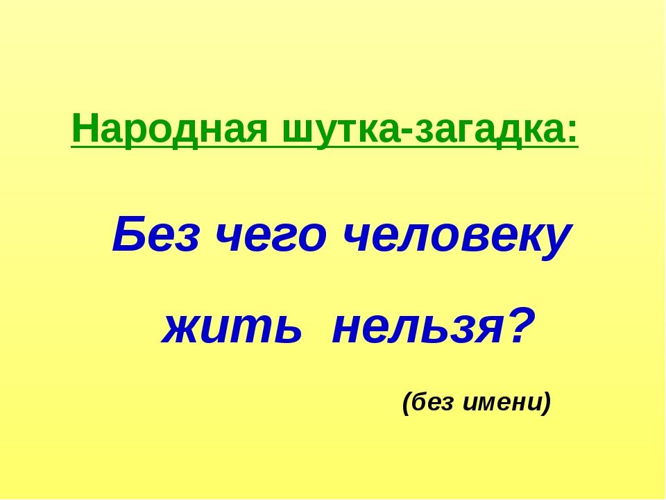 Народная шутка-загадка: Без чего человеку жить нельзя? (без имени)