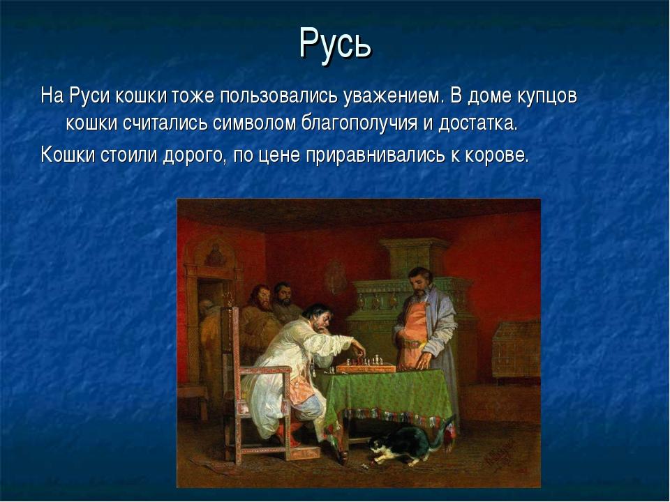 Русь На Руси кошки тоже пользовались уважением. В доме купцов кошки считались...