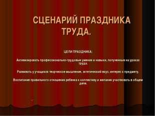 СЦЕНАРИЙ ПРАЗДНИКА ТРУДА. ЦЕЛИ ПРАЗДНИКА: Активизировать профессионально-тру
