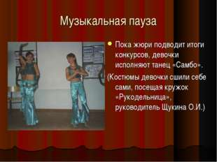 Музыкальная пауза Пока жюри подводит итоги конкурсов, девочки исполняют танец