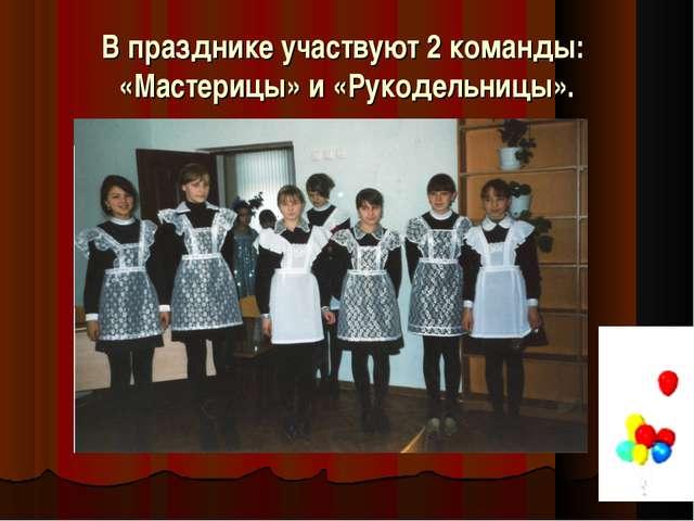 В празднике участвуют 2 команды: «Мастерицы» и «Рукодельницы».