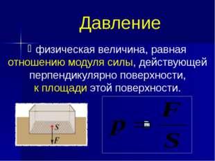 Давление физическая величина, равная отношению модуля силы, действующей перпе