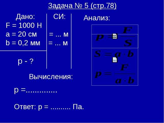 Задача № 5 (стр.78) Дано: СИ: F = 1000 H а = 20 см = ... м b = 0,2 мм = ... м...