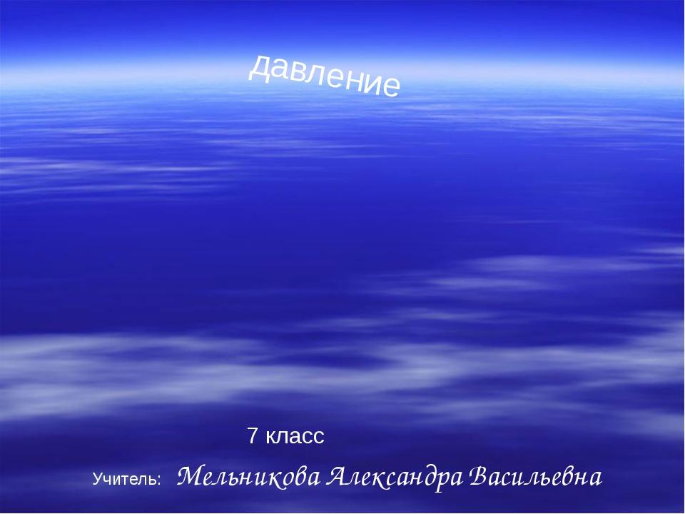 давление 7 класс Учитель: Мельникова Александра Васильевна