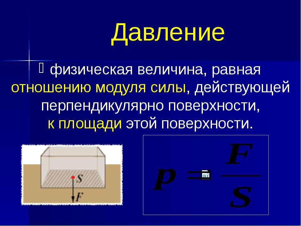 Давление физическая величина, равная отношению модуля силы, действующей перпе...