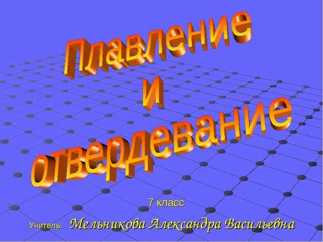 7 класс Учитель: Мельникова Александра Васильевна