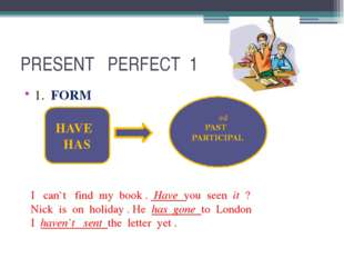 PRESENT PERFECT 1 1. FORM HAVE HAS PAST PARTICIPAL I can`t find my book . Hav