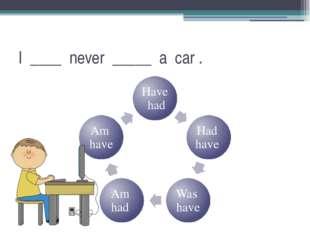 I ____ never _____ a car .