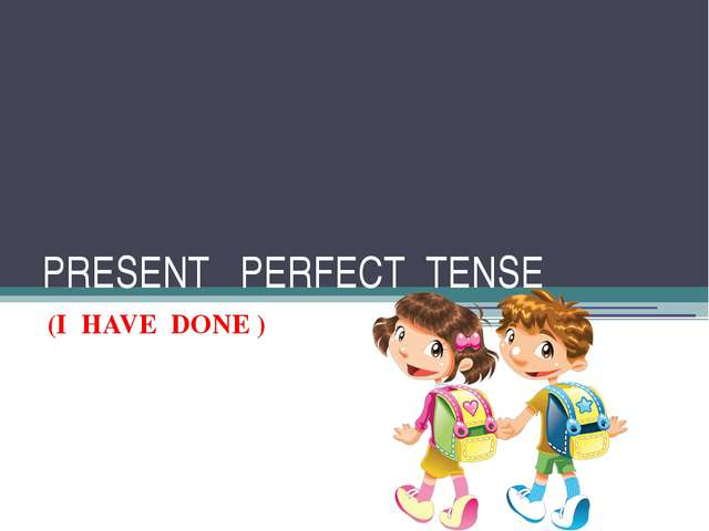 PRESENT PERFECT TENSE (I HAVE DONE )