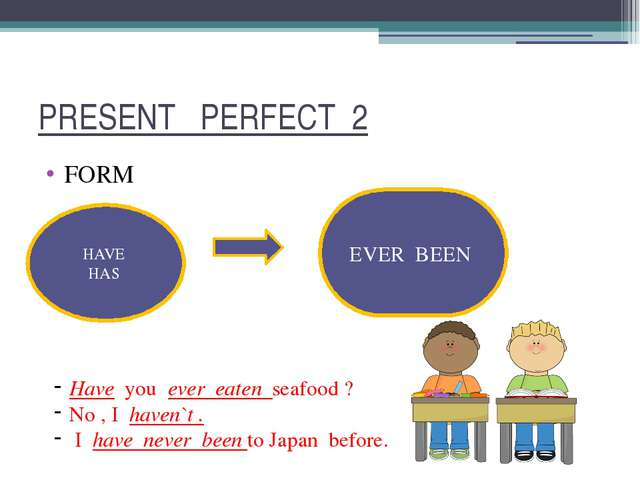 PRESENT PERFECT 2 FORM HAVE HAS EVER BEEN Have you ever eaten seafood ? No ,...
