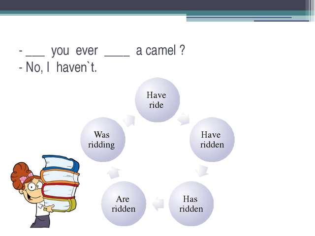 - ___ you ever ____ a camel ? - No, I haven`t.