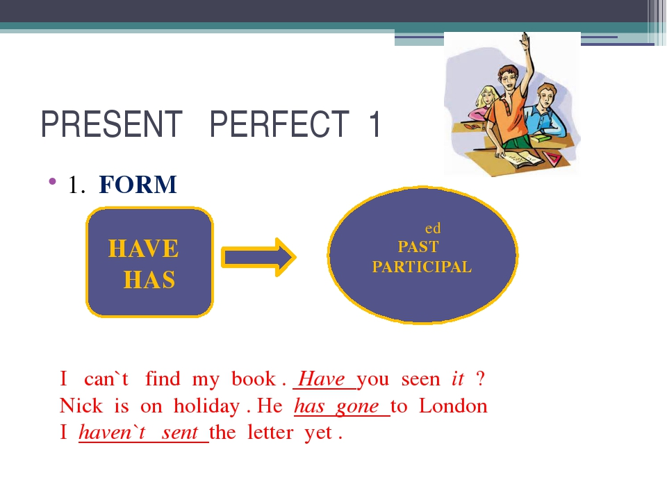 PRESENT PERFECT 1 1. FORM HAVE HAS PAST PARTICIPAL I can`t find my book . Hav...