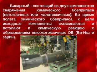Бинарный - состоящий из двух компонентов снаряжения химического боеприпаса (