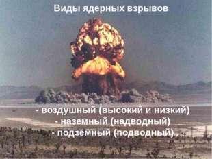 Виды ядерных взрывов - воздушный (высокий и низкий) - наземный (надводный)