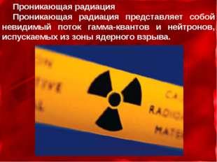 Проникающая радиация Проникающая радиация представляет собой невидимый поток