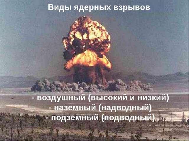 Виды ядерных взрывов - воздушный (высокий и низкий) - наземный (надводный)...