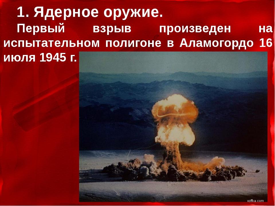 1. Ядерное оружие. Первый взрыв произведен на испытательном полигоне в Аламог...