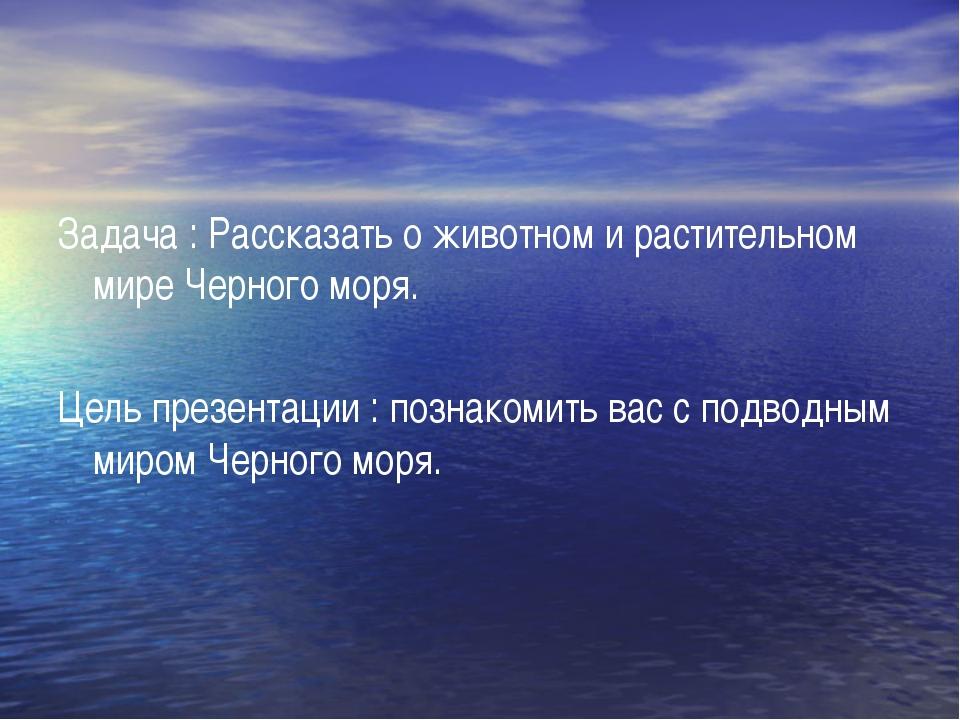 Задача : Рассказать о животном и растительном мире Черного моря. Цель презент...
