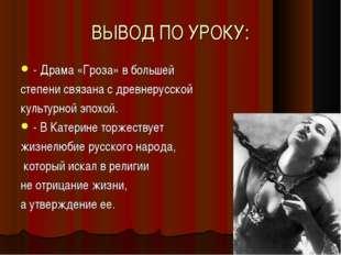 ВЫВОД ПО УРОКУ: - Драма «Гроза» в большей степени связана с древнерусской кул