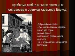проблема любви в пьесе связана с пониманием и оценкой характера Бориса. Добро