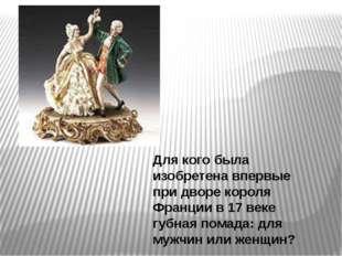 Для кого была изобретена впервые при дворе короля Франции в 17 веке губная по