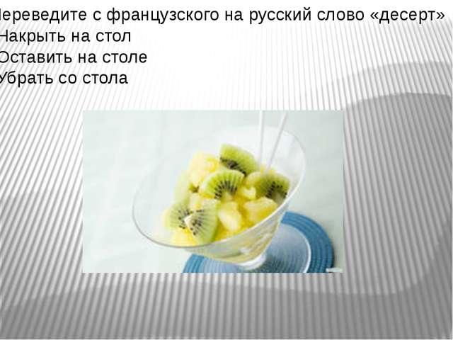 Переведите с французского на русский слово «десерт» *Накрыть на стол *Оставит...