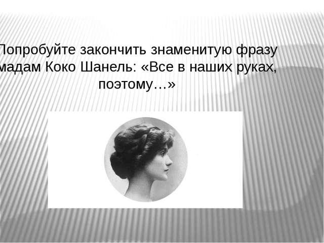 Попробуйте закончить знаменитую фразу мадам Коко Шанель: «Все в наших руках,...