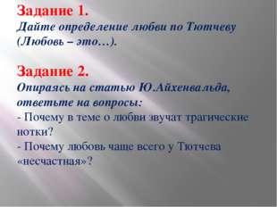 Задание 1. Дайте определение любви по Тютчеву (Любовь – это…). Задание 2. Опи