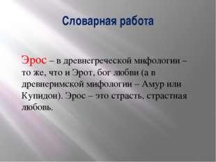 Словарная работа Эрос – в древнегреческой мифологии – то же, что и Эрот, бог